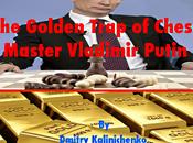 Grandmaster Putin's Golden Trap