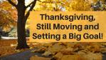 Thanksgiving, Still Moving Setting Goal!